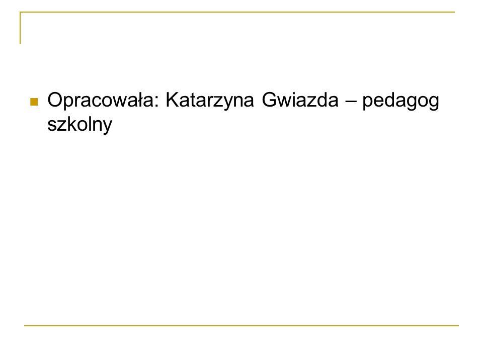 Opracowała: Katarzyna Gwiazda – pedagog szkolny