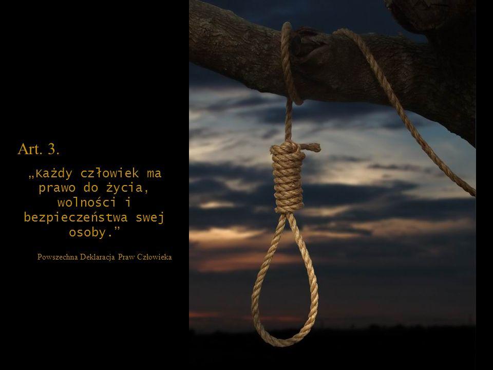 Art. 3. Każdy człowiek ma prawo do życia, wolności i bezpieczeństwa swej osoby. Powszechna Deklaracja Praw Człowieka