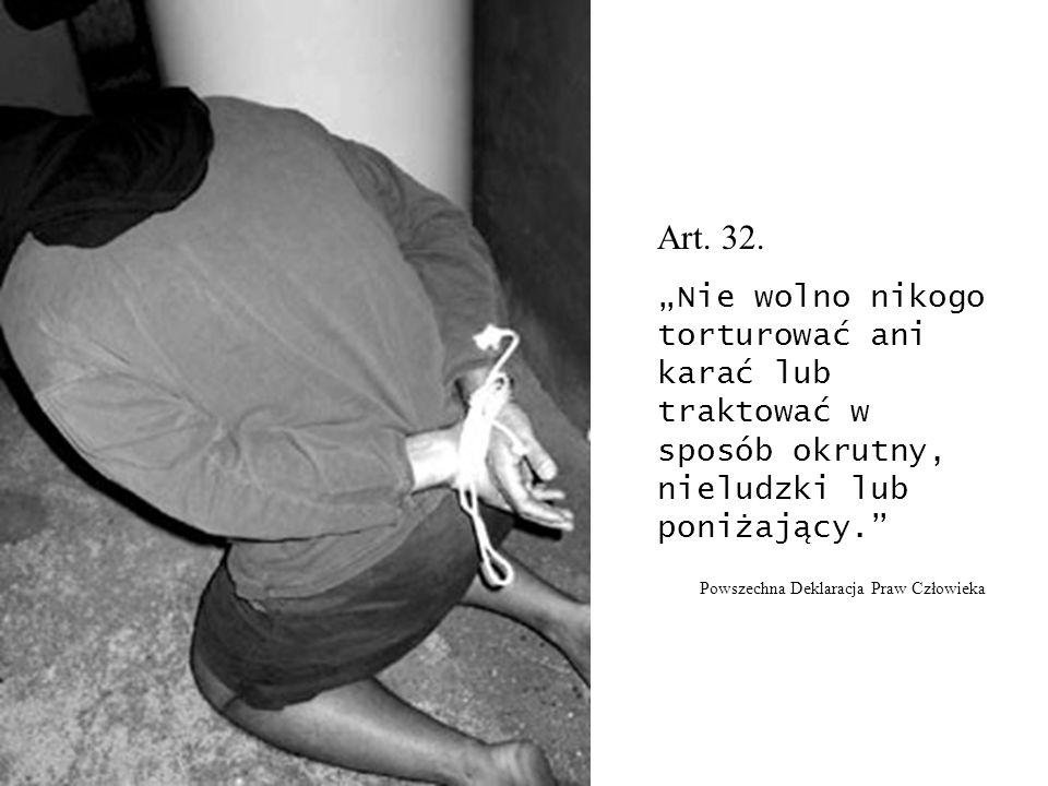 Art. 32. Nie wolno nikogo torturować ani karać lub traktować w sposób okrutny, nieludzki lub poniżający. Powszechna Deklaracja Praw Człowieka