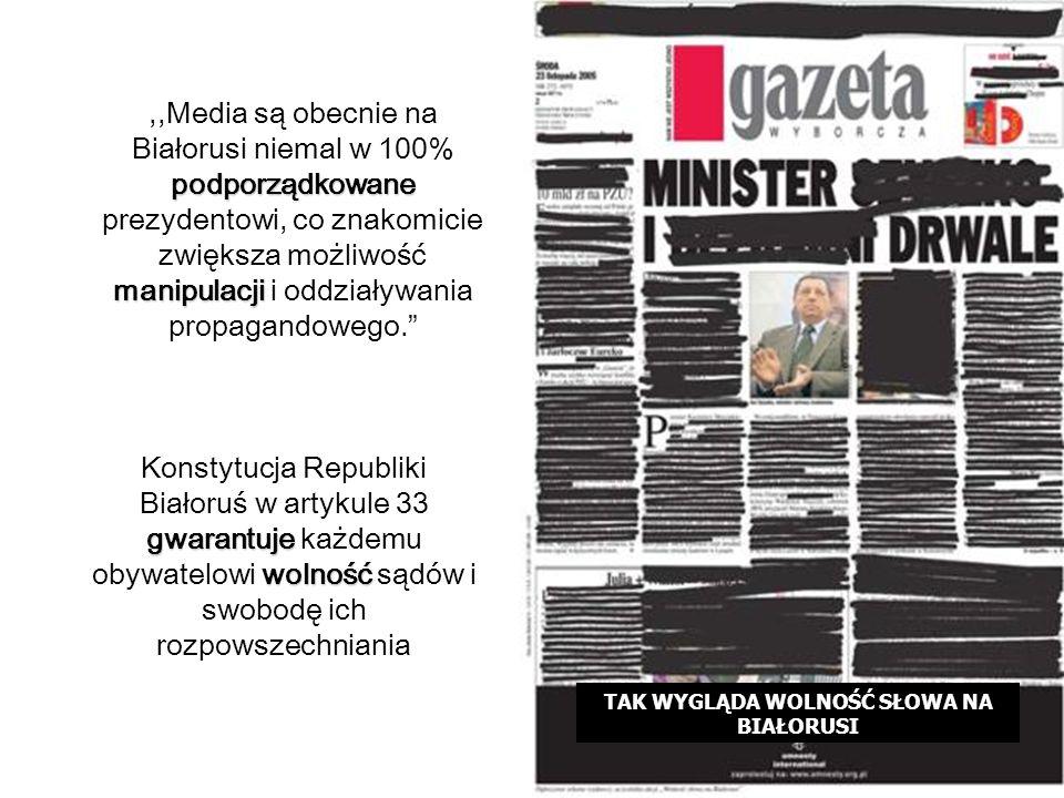 podporządkowane manipulacji,,Media są obecnie na Białorusi niemal w 100% podporządkowane prezydentowi, co znakomicie zwiększa możliwość manipulacji i