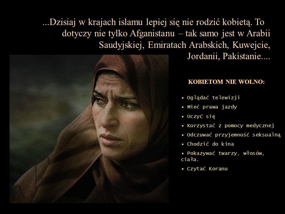 ...Dzisiaj w krajach islamu lepiej się nie rodzić kobietą. To dotyczy nie tylko Afganistanu – tak samo jest w Arabii Saudyjskiej, Emiratach Arabskich,
