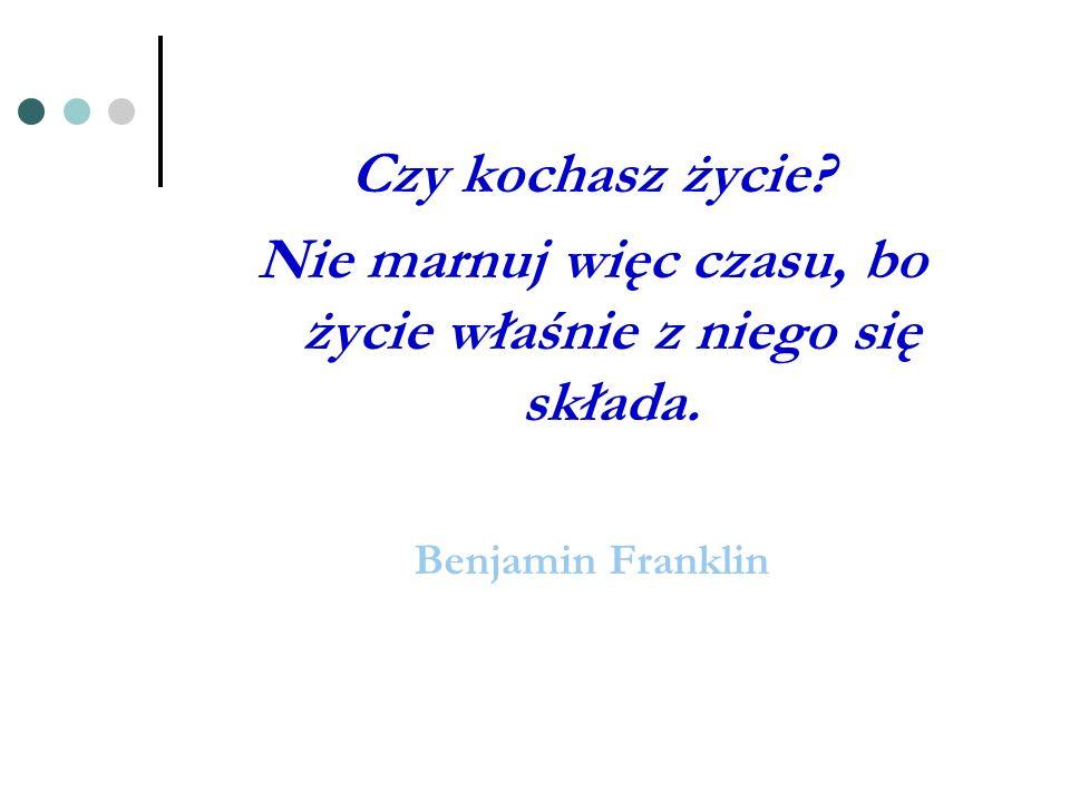 Czy kochasz życie? Nie marnuj więc czasu, bo życie właśnie z niego się składa. Benjamin Franklin