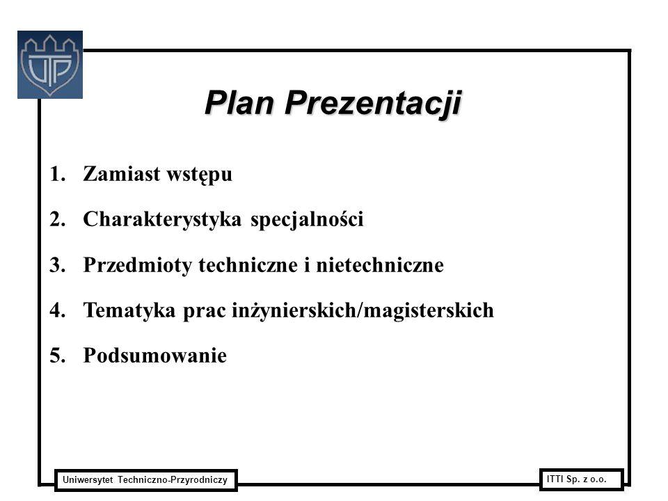 Uniwersytet Techniczno-Przyrodniczy ITTI Sp. z o.o. Plan Prezentacji 1.Zamiast wstępu 2.Charakterystyka specjalności 3.Przedmioty techniczne i nietech