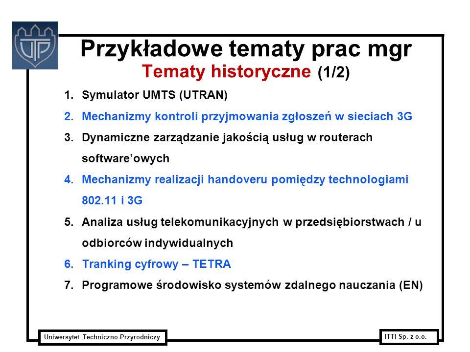 Uniwersytet Techniczno-Przyrodniczy ITTI Sp. z o.o. Przykładowe tematy prac mgr Tematy historyczne (1/2) 1.Symulator UMTS (UTRAN) 2.Mechanizmy kontrol