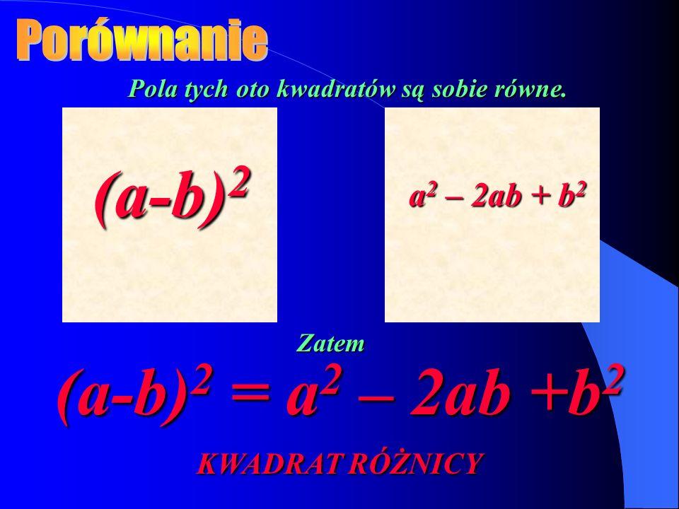 Pola tych oto kwadratów są sobie równe. (a-b) 2 a 2 – 2ab + b 2 Zatem (a-b) 2 = a 2 – 2ab +b 2 KWADRAT RÓŻNICY