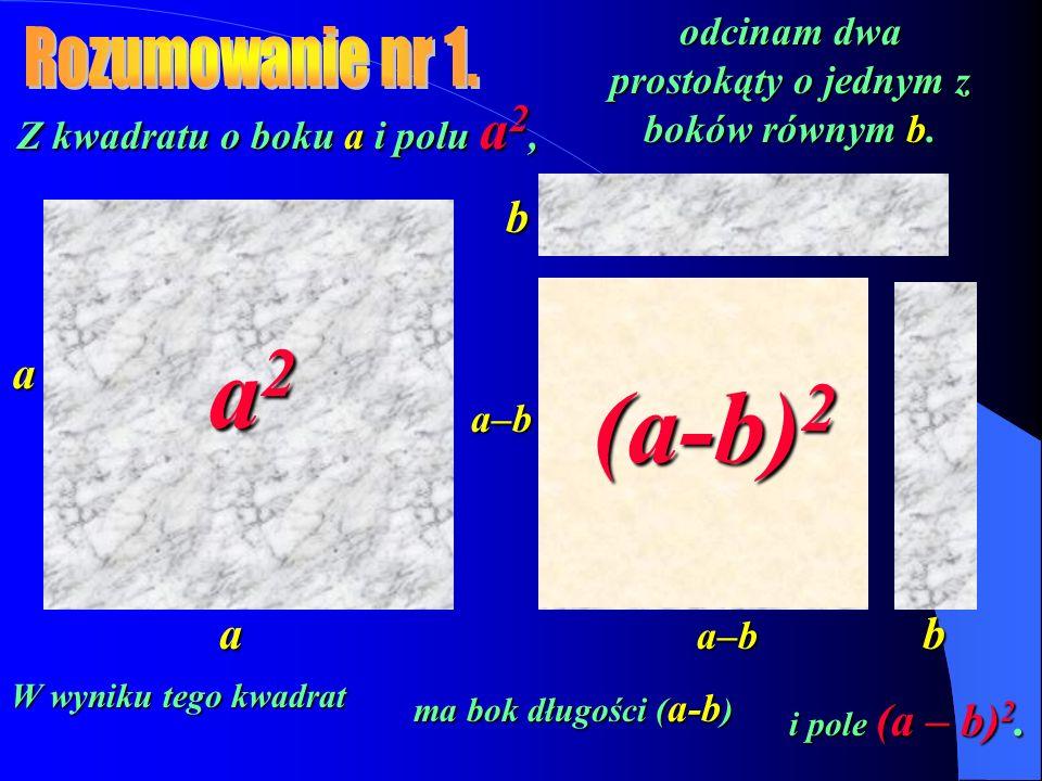 Z kwadratu o boku a i polu a 2, a odcinam dwa prostokąty o jednym z boków równym b. b b a2a2a2a2 a–b a a–b (a-b) 2 W wyniku tego kwadrat ma bok długoś