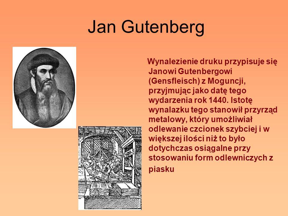 Jan Gutenberg Wynalezienie druku przypisuje się Janowi Gutenbergowi (Gensfleisch) z Moguncji, przyjmując jako datę tego wydarzenia rok 1440. Istotę wy