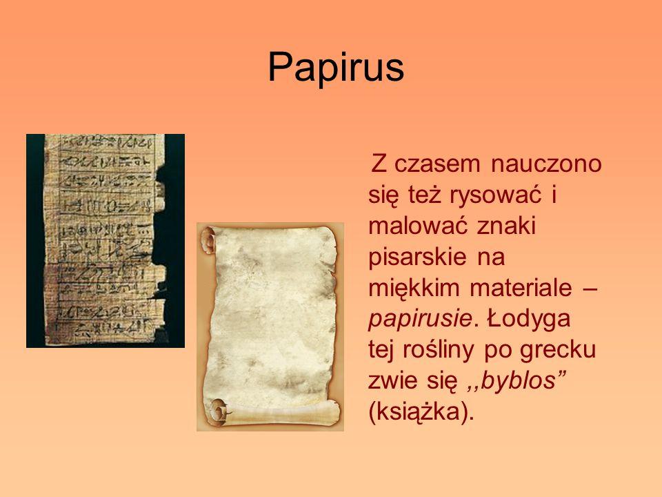 Papirus Z czasem nauczono się też rysować i malować znaki pisarskie na miękkim materiale – papirusie. Łodyga tej rośliny po grecku zwie się,,byblos (k