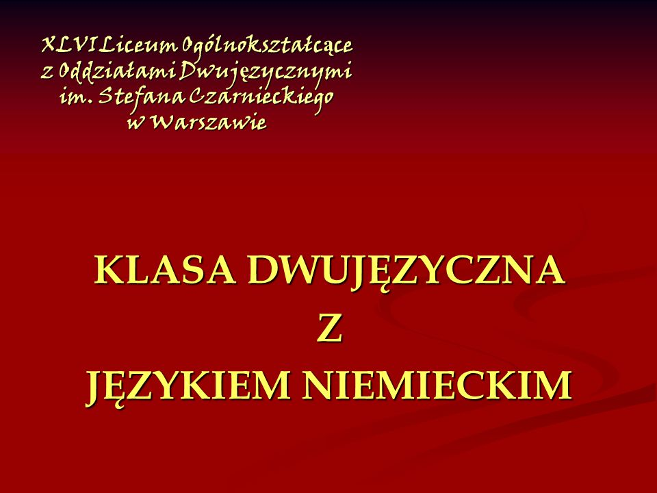 XLVI Liceum Ogólnokształc ą ce z Oddziałami Dwuj ę zycznymi im. Stefana Czarnieckiego w Warszawie KLASA DWUJĘZYCZNA Z JĘZYKIEM NIEMIECKIM