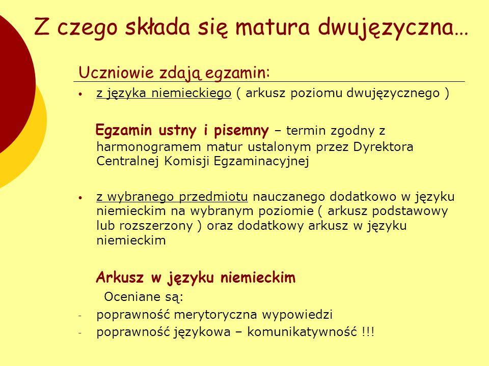 Z czego składa się matura dwujęzyczna… Uczniowie zdają egzamin: z języka niemieckiego ( arkusz poziomu dwujęzycznego ) Egzamin ustny i pisemny – termi