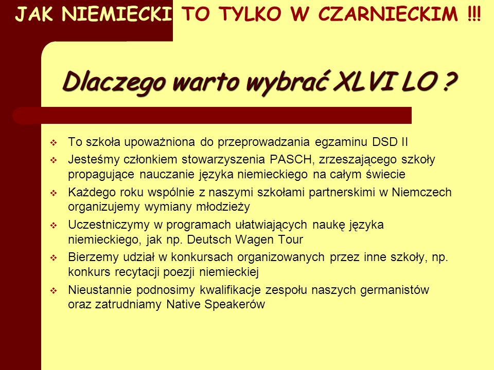 - wysoki poziom nauczania - wymianę międzynarodową -nauczanie zgodne ze standardami nauczania języków obcych w Unii Europejskiej -możliwość uzyskania certyfikatu językowego DSDII - możliwość zdawania międzynarodowej matury - wykwalifikowaną kadrę - dostajesz bezpłatną szansę nawiązywania kontaktów z młodzieżą w kraju naszych sąsiadów.