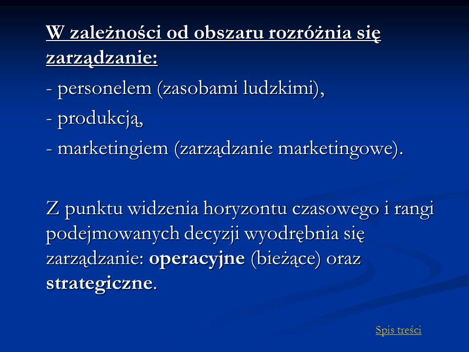 W zależności od obszaru rozróżnia się zarządzanie: - personelem (zasobami ludzkimi), - produkcją, - marketingiem (zarządzanie marketingowe).