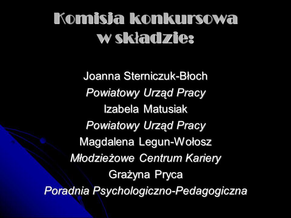 Komisja konkursowa w sk ł adzie: Joanna Sterniczuk-Błoch Powiatowy Urząd Pracy Izabela Matusiak Powiatowy Urząd Pracy Magdalena Legun-Wołosz Młodzieżo