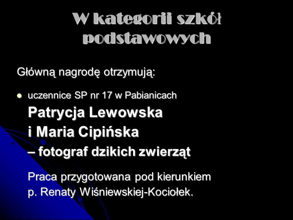 W kategorii szkó ł podstawowych Główną nagrodę otrzymują: uczennice SP nr 17 w Pabianicach uczennice SP nr 17 w Pabianicach Patrycja Lewowska i Maria