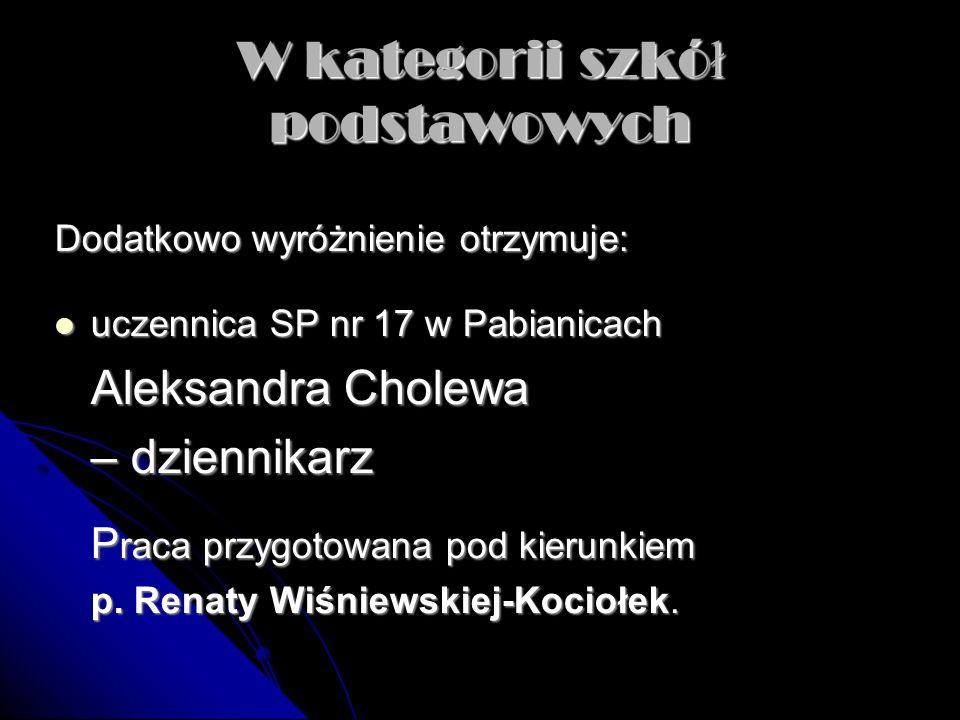 W kategorii szkó ł gimnazjalnych Główną nagrodę otrzymują: uczennice Gimnazjum w Ksawerowie uczennice Gimnazjum w Ksawerowie Paulina Raszewska i Anna Korczak – aktor Praca przygotowana pod kierunkiem p.