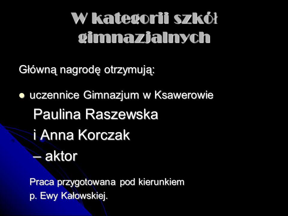 W kategorii szkó ł gimnazjalnych Główną nagrodę otrzymują: uczennice Gimnazjum w Ksawerowie uczennice Gimnazjum w Ksawerowie Paulina Raszewska i Anna