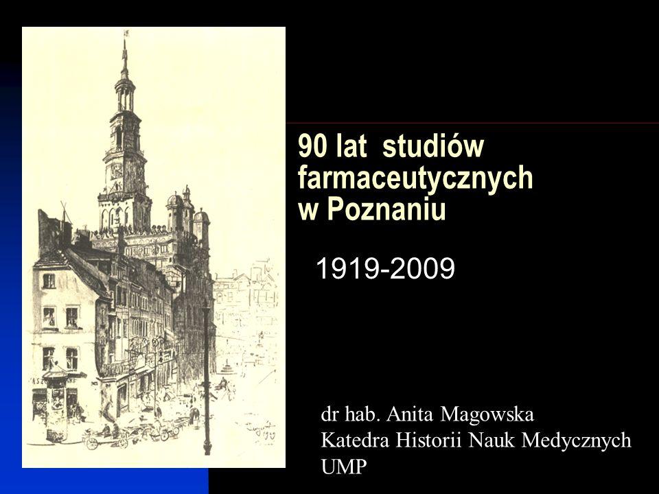 90 lat studiów farmaceutycznych w Poznaniu 1919-2009 dr hab. Anita Magowska Katedra Historii Nauk Medycznych UMP