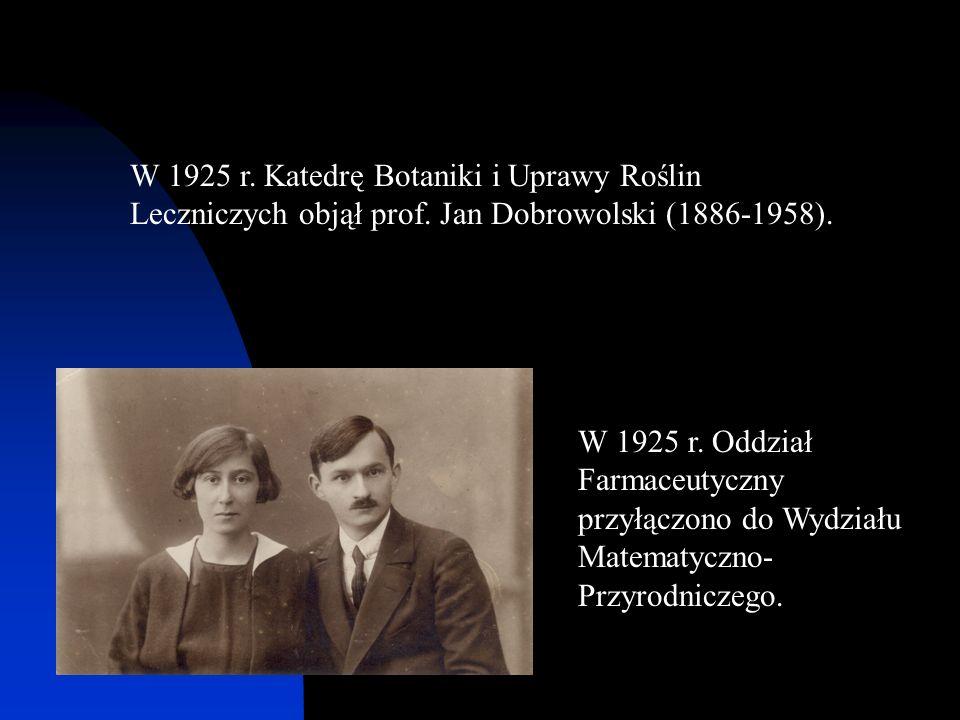 W 1925 r. Katedrę Botaniki i Uprawy Roślin Leczniczych objął prof. Jan Dobrowolski (1886-1958). W 1925 r. Oddział Farmaceutyczny przyłączono do Wydzia