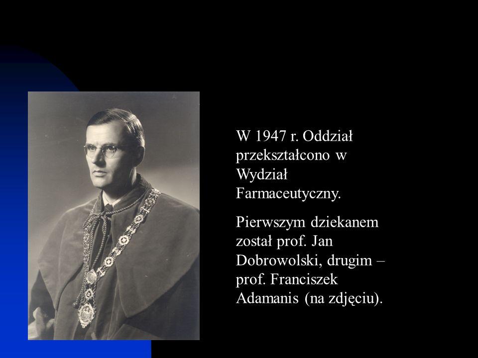 W 1947 r. Oddział przekształcono w Wydział Farmaceutyczny. Pierwszym dziekanem został prof. Jan Dobrowolski, drugim – prof. Franciszek Adamanis (na zd