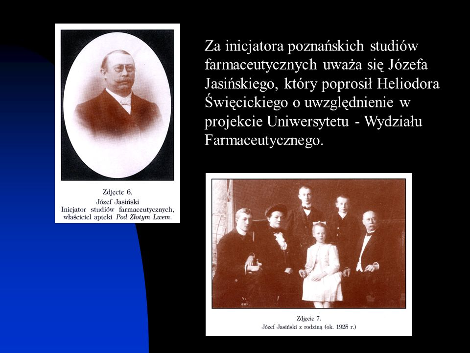 Za inicjatora poznańskich studiów farmaceutycznych uważa się Józefa Jasińskiego, który poprosił Heliodora Święcickiego o uwzględnienie w projekcie Uni