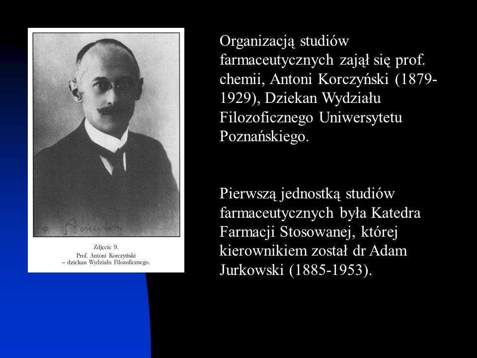 Organizacją studiów farmaceutycznych zajął się prof. chemii, Antoni Korczyński (1879- 1929), Dziekan Wydziału Filozoficznego Uniwersytetu Poznańskiego
