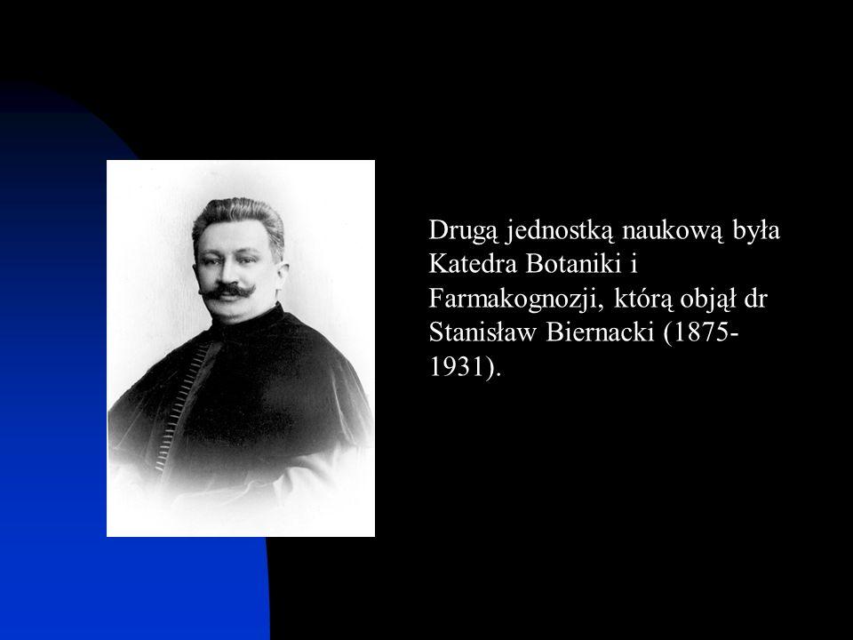 Drugą jednostką naukową była Katedra Botaniki i Farmakognozji, którą objął dr Stanisław Biernacki (1875- 1931).