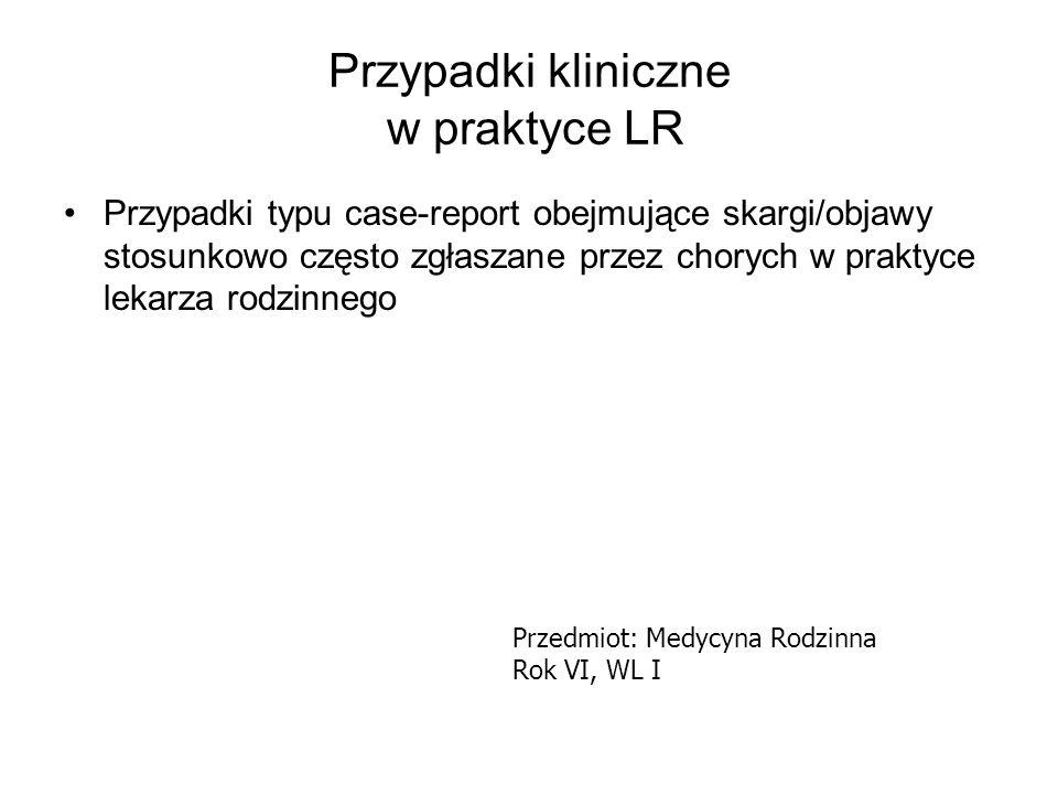 Przypadki kliniczne w praktyce LR Cel - ocena umiejętności postawienia rozpoznania wstępnego na podstawie badania podmiotowego, przedmiotowego i badań dodatkowych wchodzących w kompetencje LR Przedmiot: Medycyna Rodzinna Rok VI, WL I