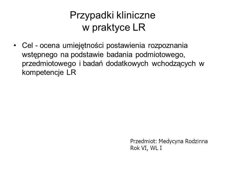 Przypadki kliniczne w praktyce LR Cel - ocena umiejętności postawienia rozpoznania wstępnego na podstawie badania podmiotowego, przedmiotowego i badań