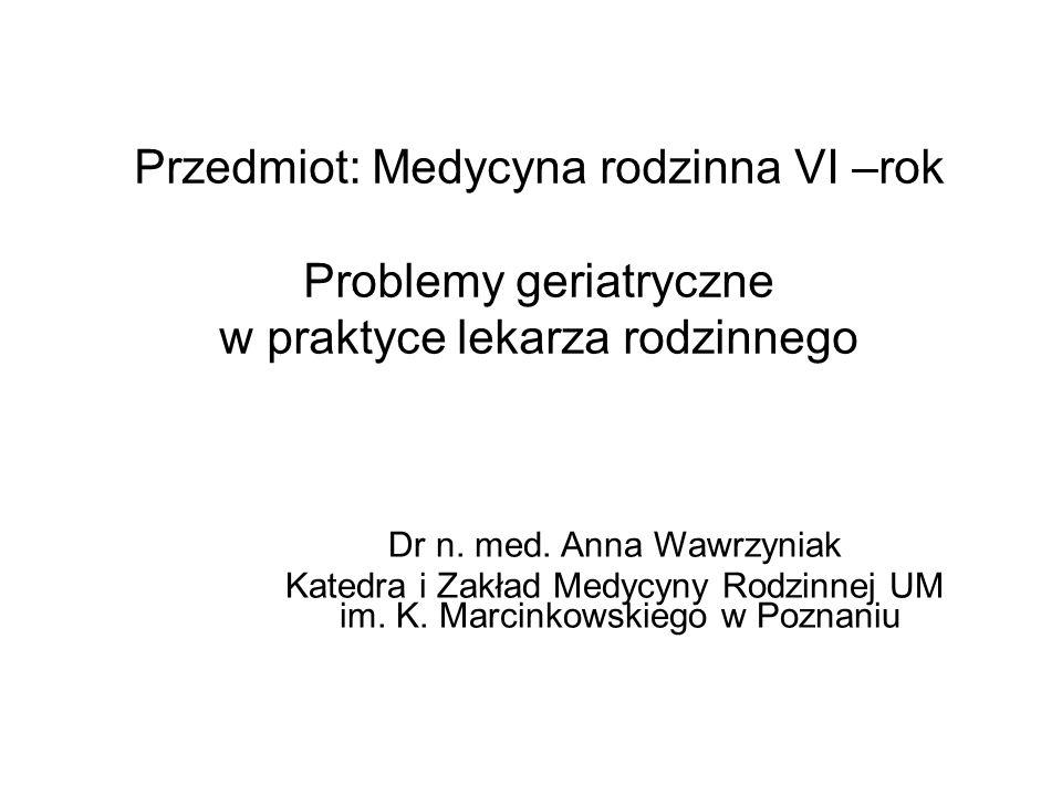 Przedmiot: Medycyna rodzinna VI –rok Problemy geriatryczne w praktyce lekarza rodzinnego Dr n. med. Anna Wawrzyniak Katedra i Zakład Medycyny Rodzinne