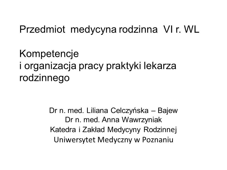 Przedmiot medycyna rodzinna VI r. WL Kompetencje i organizacja pracy praktyki lekarza rodzinnego Dr n. med. Liliana Celczyńska – Bajew Dr n. med. Anna