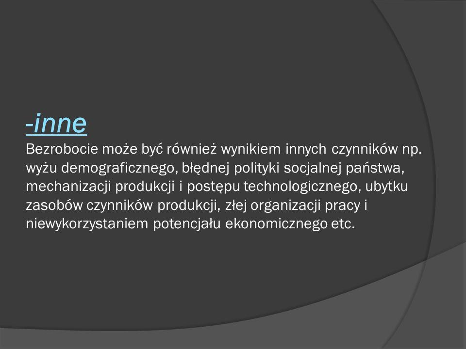 -inne Bezrobocie może być również wynikiem innych czynników np. wyżu demograficznego, błędnej polityki socjalnej państwa, mechanizacji produkcji i pos