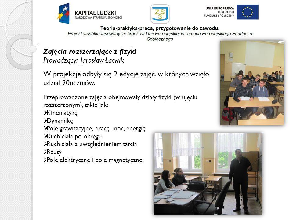 Zajęcia rozszerzające z fizyki Prowadzący: Jarosław Łacwik W projekcje odbyły się 2 edycje zajęć, w których wzięło udział 20uczniów. Przeprowadzone za