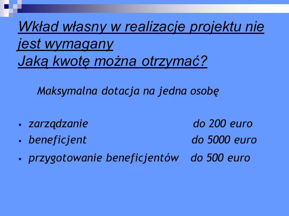 Wkład własny w realizacje projektu nie jest wymagany Jaką kwotę można otrzymać? Maksymalna dotacja na jedna osobę zarządzanie do 200 euro beneficjent