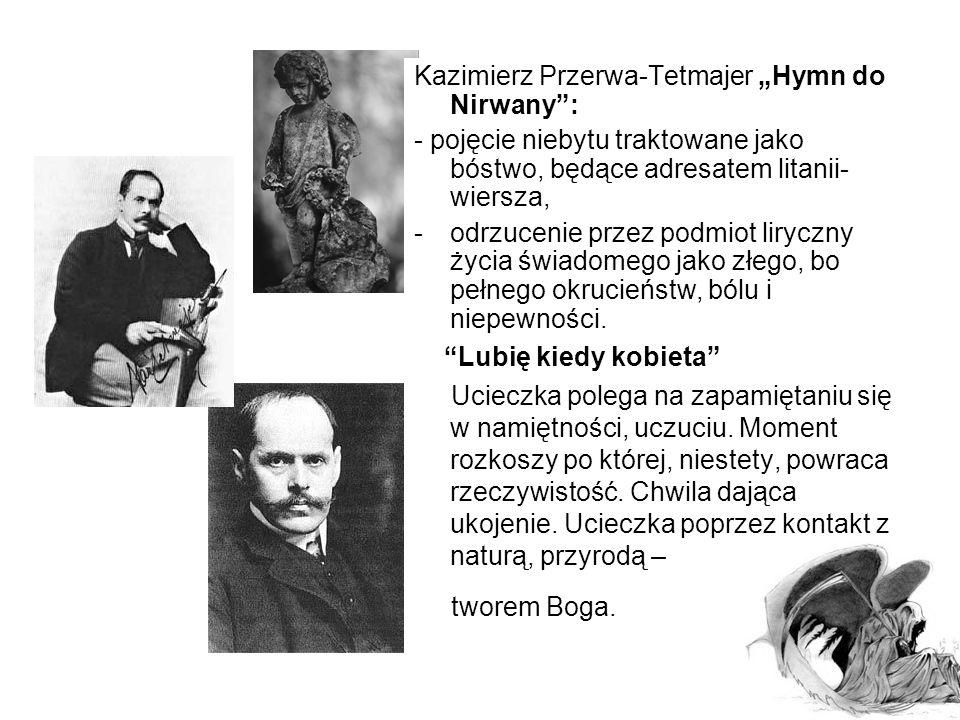 Kazimierz Przerwa-Tetmajer Koniec wieku XIX Człowiek schyłku wieku: -zadręcza się bezsensem własnej egzystencji, -trawi go ból istnienia, -pozbawiony został wiary w tradycyjne wartości (emocje niczemu nie służą), - nie znajduje w sobie- ani w otaczającym świecie- obrony przed złem, zniechęceniem, apatią.