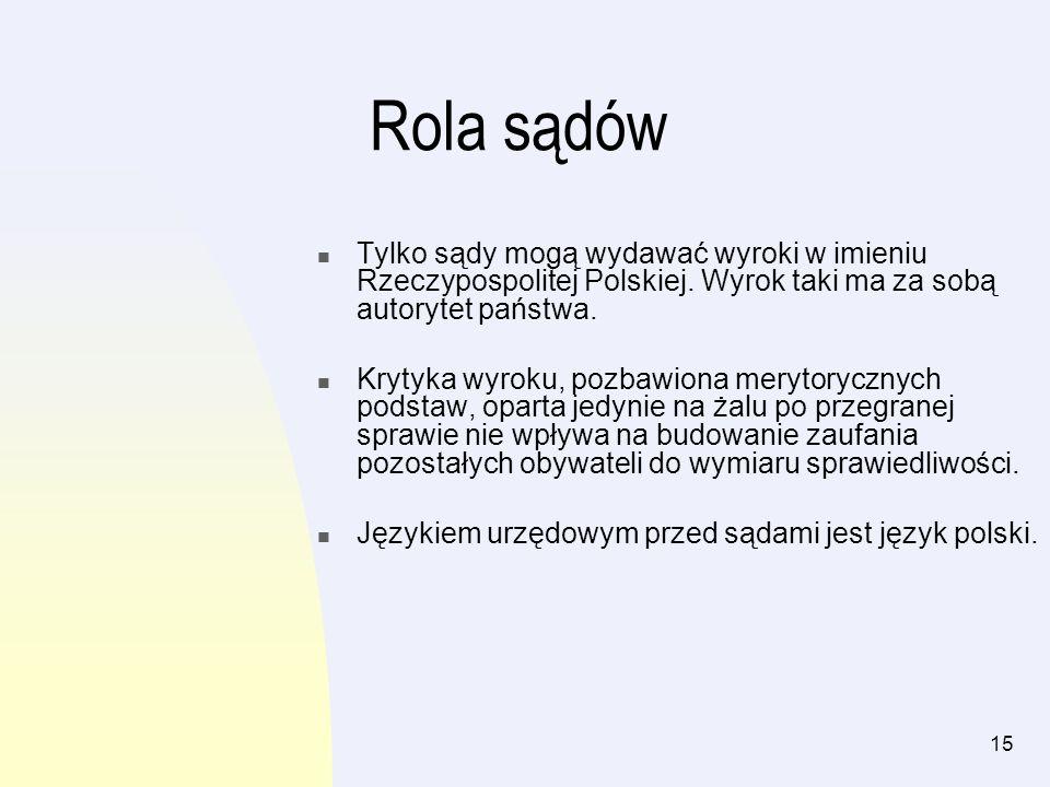 15 Rola sądów Tylko sądy mogą wydawać wyroki w imieniu Rzeczypospolitej Polskiej. Wyrok taki ma za sobą autorytet państwa. Krytyka wyroku, pozbawiona