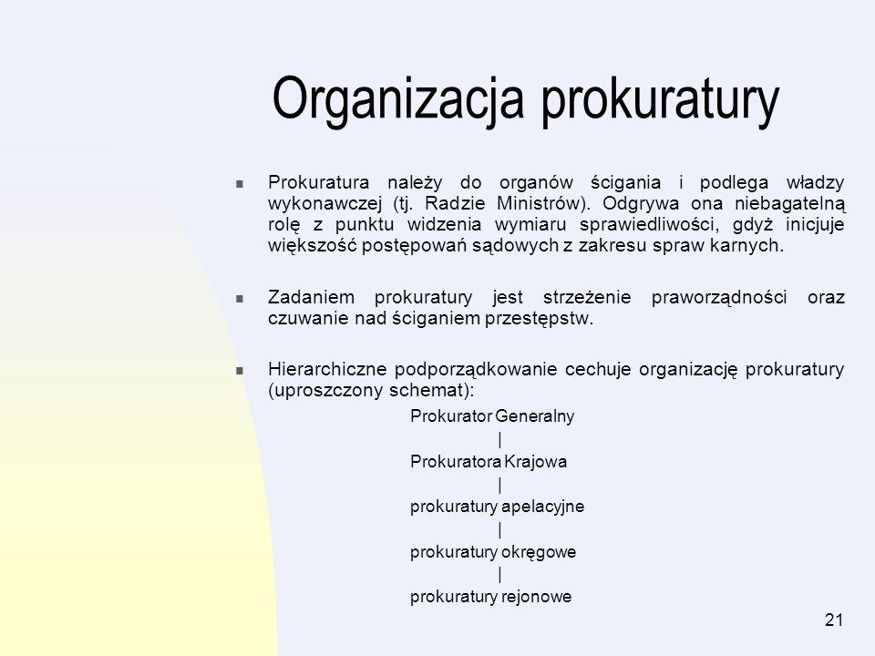 21 Organizacja prokuratury Prokuratura należy do organów ścigania i podlega władzy wykonawczej (tj. Radzie Ministrów). Odgrywa ona niebagatelną rolę z