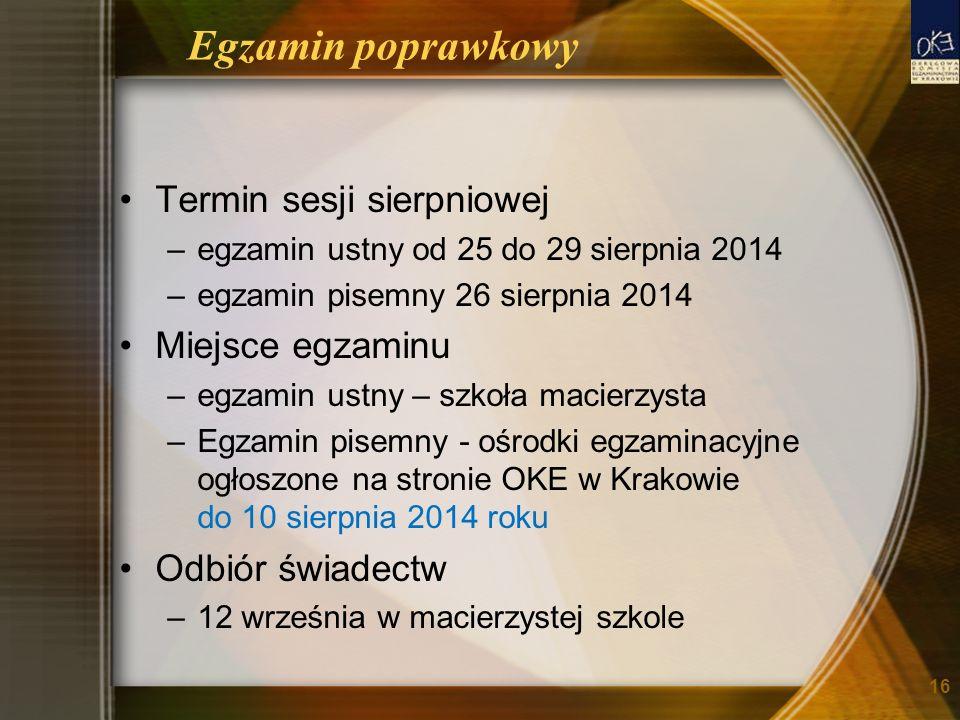 Egzamin poprawkowy Termin sesji sierpniowej –egzamin ustny od 25 do 29 sierpnia 2014 –egzamin pisemny 26 sierpnia 2014 Miejsce egzaminu –egzamin ustny – szkoła macierzysta –Egzamin pisemny - ośrodki egzaminacyjne ogłoszone na stronie OKE w Krakowie do 10 sierpnia 2014 roku Odbiór świadectw –12 września w macierzystej szkole 16