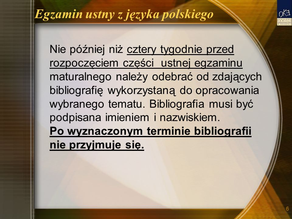 Egzamin ustny z języka polskiego Nie później niż cztery tygodnie przed rozpoczęciem części ustnej egzaminu maturalnego należy odebrać od zdających bibliografię wykorzystaną do opracowania wybranego tematu.