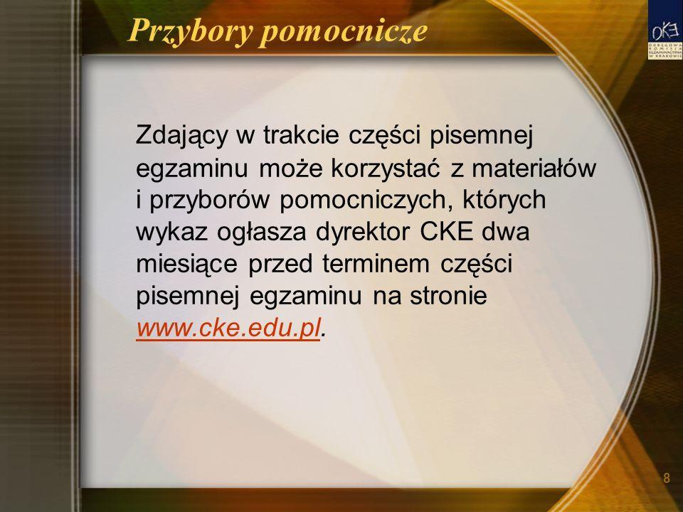 8 Przybory pomocnicze Zdający w trakcie części pisemnej egzaminu może korzystać z materiałów i przyborów pomocniczych, których wykaz ogłasza dyrektor CKE dwa miesiące przed terminem części pisemnej egzaminu na stronie www.cke.edu.pl.