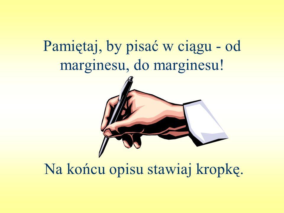 Pamiętaj, by pisać w ciągu - od marginesu, do marginesu! Na końcu opisu stawiaj kropkę.