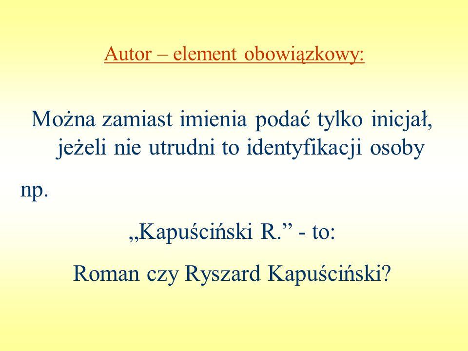 Autor – element obowiązkowy: Można zamiast imienia podać tylko inicjał, jeżeli nie utrudni to identyfikacji osoby np. Kapuściński R. - to: Roman czy R