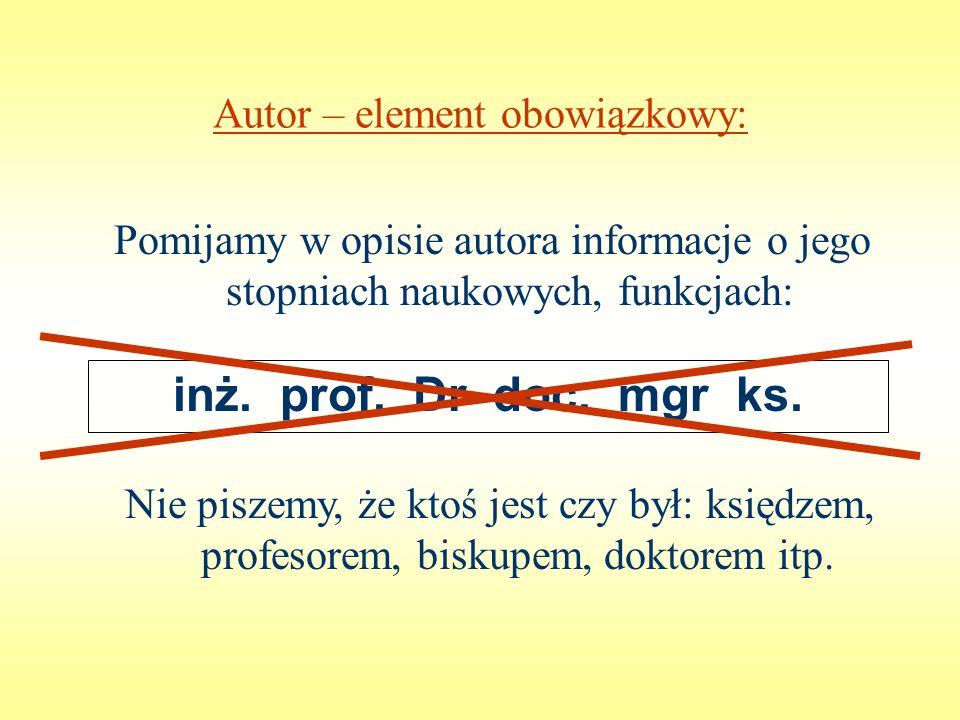 Autor – element obowiązkowy: Pomijamy w opisie autora informacje o jego stopniach naukowych, funkcjach: inż. prof. Dr doc. mgr ks. Nie piszemy, że kto