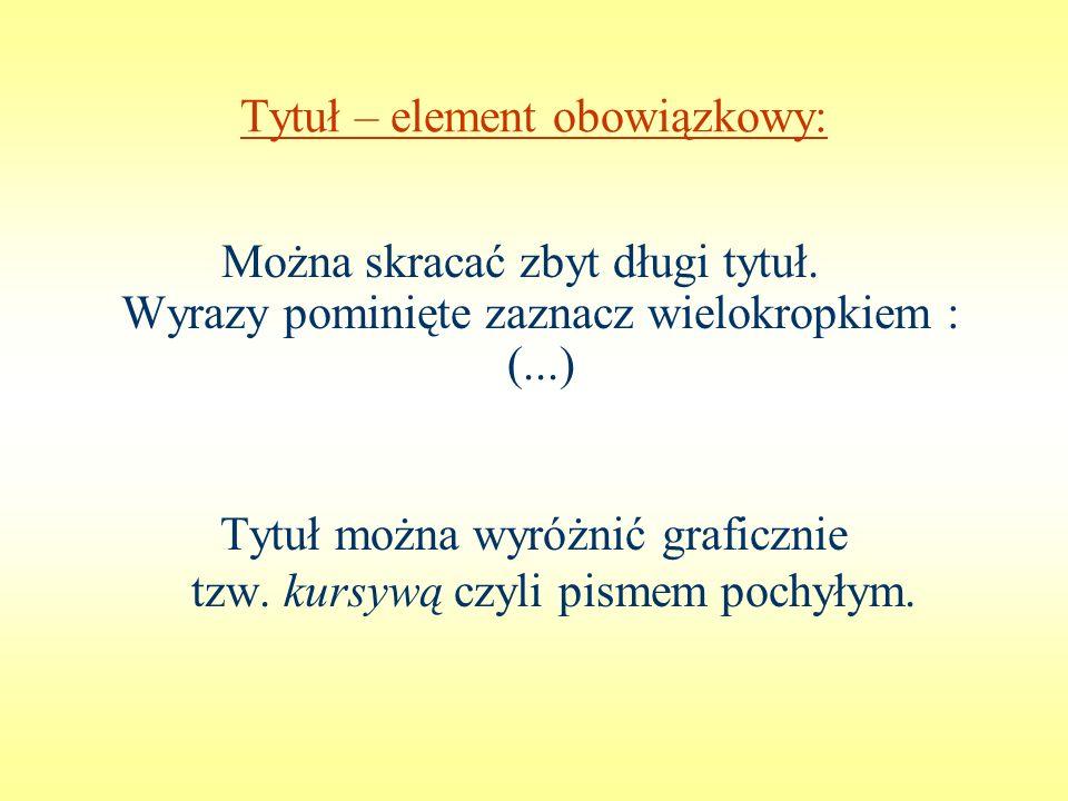 Tytuł – element obowiązkowy: Można skracać zbyt długi tytuł. Wyrazy pominięte zaznacz wielokropkiem : (...) Tytuł można wyróżnić graficznie tzw. kursy