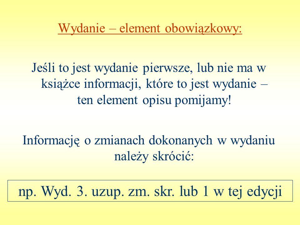 Wydanie – element obowiązkowy: np. Wyd. 3. uzup. zm. skr. lub 1 w tej edycji Informację o zmianach dokonanych w wydaniu należy skrócić: Jeśli to jest