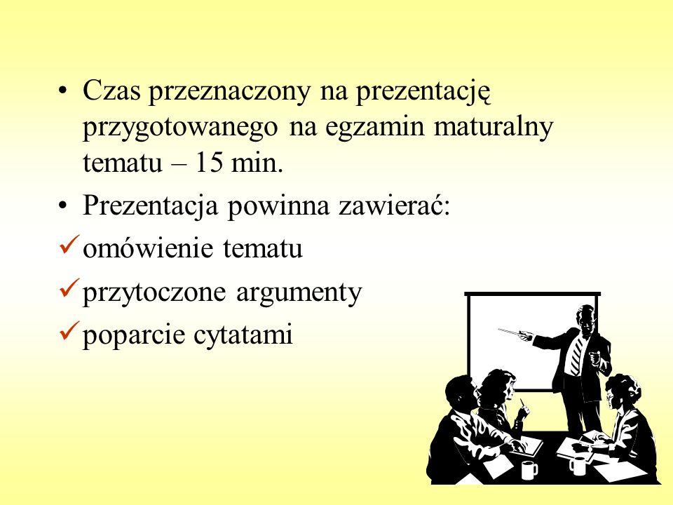 Czas przeznaczony na prezentację przygotowanego na egzamin maturalny tematu – 15 min. Prezentacja powinna zawierać: omówienie tematu przytoczone argum