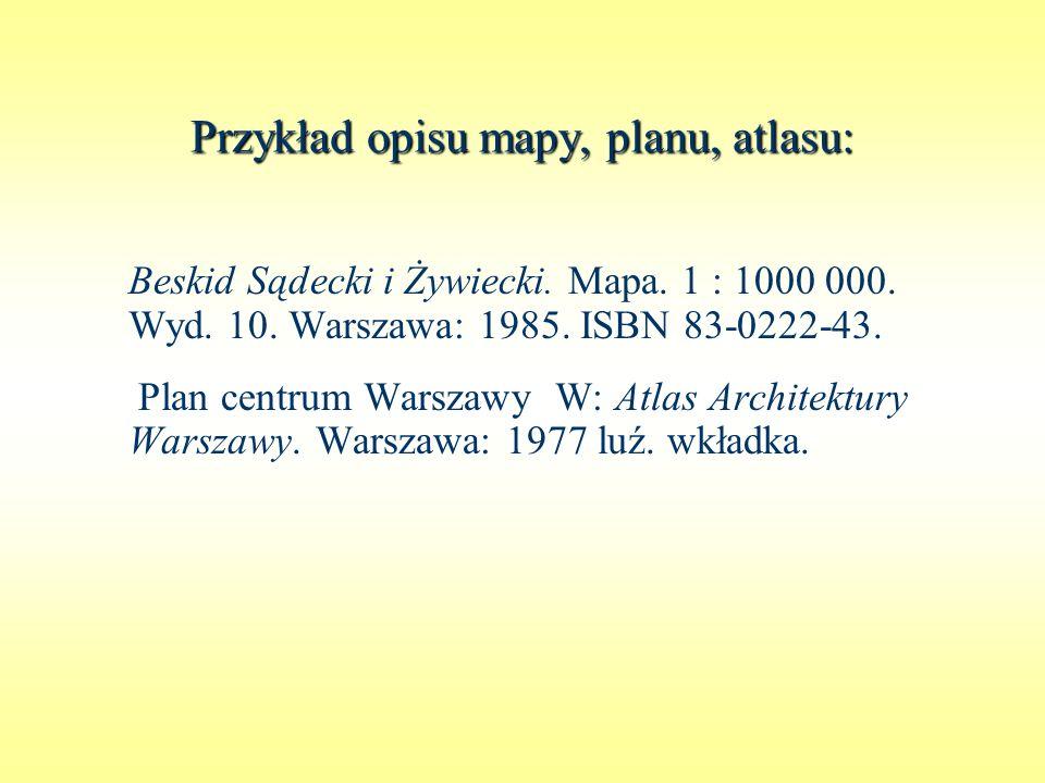Przykład opisu mapy, planu, atlasu: Beskid Sądecki i Żywiecki. Mapa. 1 : 1000 000. Wyd. 10. Warszawa: 1985. ISBN 83-0222-43. Plan centrum Warszawy. W: