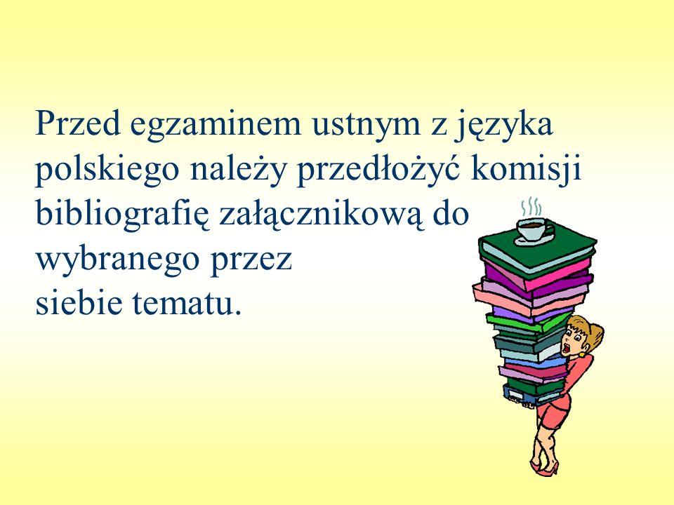 Przed egzaminem ustnym z języka polskiego należy przedłożyć komisji bibliografię załącznikową do wybranego przez siebie tematu.