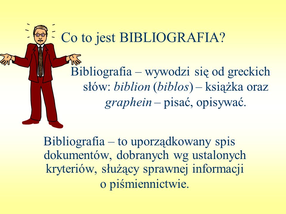 Co to jest BIBLIOGRAFIA? Bibliografia – wywodzi się od greckich słów: biblion (biblos) – książka oraz graphein – pisać, opisywać. Bibliografia – to up