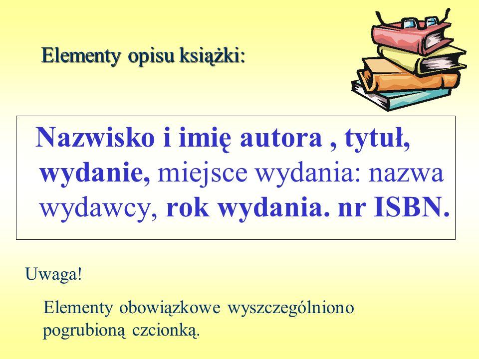 Elementy opisu książki: Nazwisko i imię autora, tytuł, wydanie, miejsce wydania: nazwa wydawcy, rok wydania. nr ISBN. Uwaga! Elementy obowiązkowe wysz
