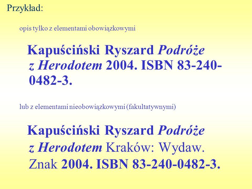 Przykład: opis tylko z elementami obowiązkowymi Kapuściński Ryszard Podróże z Herodotem 2004. ISBN 83-240- 0482-3. lub z elementami nieobowiązkowymi (